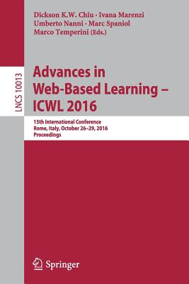 Advances in Web-Based Learning Icwl 2016: 15th International Conference, Rome, Italy, October 26 29, 2016, Proceedings - Chiu, Dickson K W (Editor)