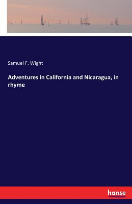 Adventures in California and Nicaragua, in rhyme - Wight, Samuel F
