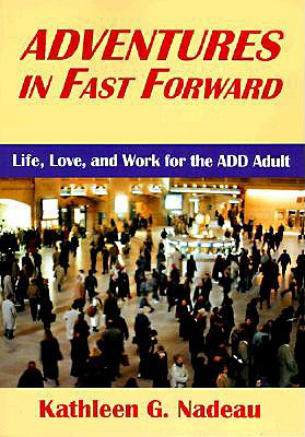 Adventures in Fast Forward: Life, Love and Work for the Add Adult - Nadeau, Kathleen G, Ph.D.