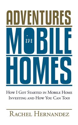 Adventures in Mobile Homes: How I Got Started in Mobile Home Investing and How You Can Too! - Hernandez, Rachel
