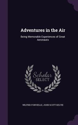 Adventures in the Air: Being Memorable Experiences of Great Aeronauts - Fonvielle, Wilfrid, and Keltie, John Scott, Sir