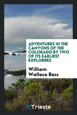 Adventures in the Canyons of the Colorado by Two of Its Earliest Explorers - Bass, William Wallace