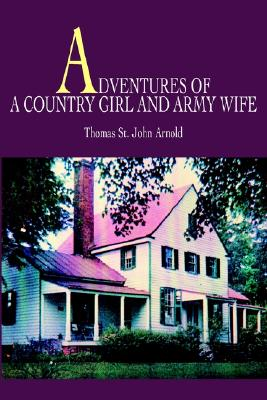Adventures of a Country Girl and Army Wife - Arnold, Thomas Saint John