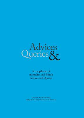 Advice & Queries: A Compilation of Australian and British Advices and Queries - Religious Society of Friends (Quakers)