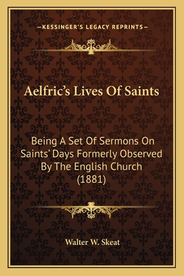 Aelfric's Lives of Saints: Being a Set of Sermons on Saints' Days Formerly Observed by Being a Set of Sermons on Saints' Days Formerly Observed by the English Church (1881) the English Church (1881) - Skeat, Walter W, Professor (Editor)