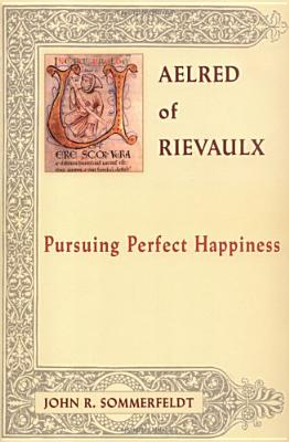 Aelred of Rievaulx: Pursuing Perfect Happiness - Sommerfeldt, John R
