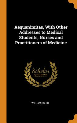 Aequanimitas, with Other Addresses to Medical Students, Nurses and Practitioners of Medicine - Osler, William