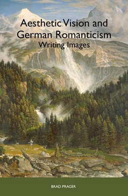 Aesthetic Vision and German Romanticism: Writing Images - Prager, Brad
