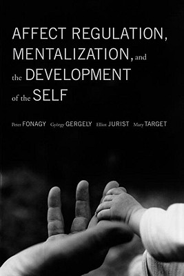 Affect Regulation, Mentalization, and the Development of the Self - Fonagy, Peter, PhD, and Gergely, Gyorgy, PH.D., and Jurist, Elliot L, PH.D.