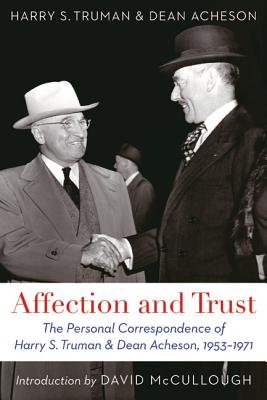 Affection and Trust: The Personal Correspondence of Harry S. Truman and Dean Acheson, 1953-1971 - Truman, Harry S, and Acheson, Dean, and McCullough, David (Introduction by)