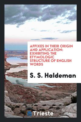 Affixes in Their Origin and Application: Exhibiting the Etymologic Structure of English Words - Haldeman, S S