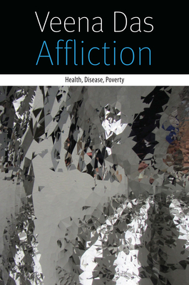 Affliction: Health, Disease, Poverty - Das, Veena
