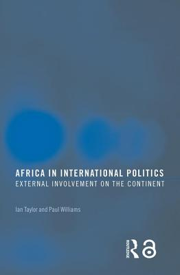 Africa in International Politics: External Involvement on the Continent - Taylor, Ian, M.B (Editor), and Williams, Paul (Editor)