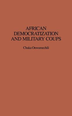 African Democratization and Military Coups - Onwumechili, Chuka, and Erskine, Emmanuel A (Foreword by)