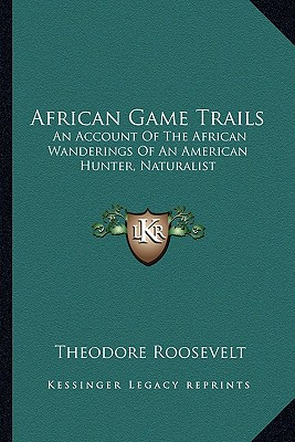 African Game Trails: An Account of the African Wanderings of an American Hunter, Naturalist - Roosevelt, Theodore, IV
