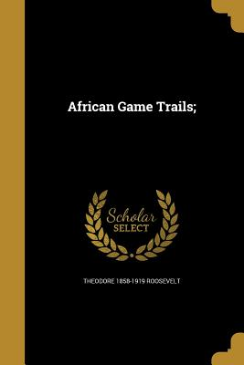 African Game Trails; - Roosevelt, Theodore 1858-1919