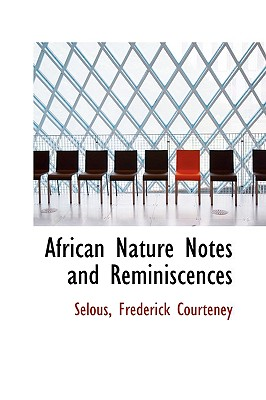African Nature Notes and Reminiscences - Courteney, Selous Frederick