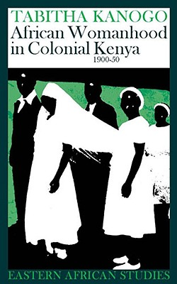 African Womanhood in Colonial Kenya: 1900-1950 - Kanogo, Tabitha