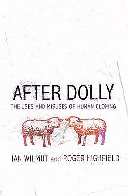 After Dolly: The Uses and Misuses of Human Cloning - Wilmut, Ian, Sir, and Highfield, Roger