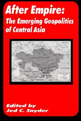 After Empire: The Emerging Geopolitics of Central Asia - Snyder, Jed C (Editor)