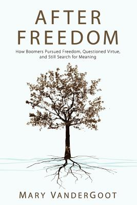 After Freedom: How Boomers Pursued Freedom, Questioned Virtue, and Still Search for Meaning - Vandergoot, Mary