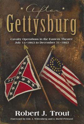 After Gettysburg: Cavalry Operations in the Eastern Theater July 14, 1863 to December 31, 1863 - Trout, Robert J, and Wittenberg, Eric J (Foreword by), and Petruzzi, J David (Foreword by)