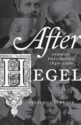 After Hegel: German Philosophy, 1840-1900 - Beiser, Frederick C