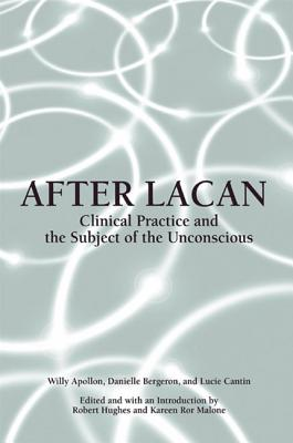 After Lacan: Clinical Practice and the Subject of the Unconscious - Apollon, Willy, and Bergeron, Danielle, and Cantin, Lucie