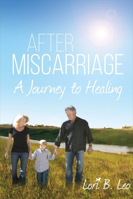 After Miscarriage: A Journey to Healing - Leo, Lori