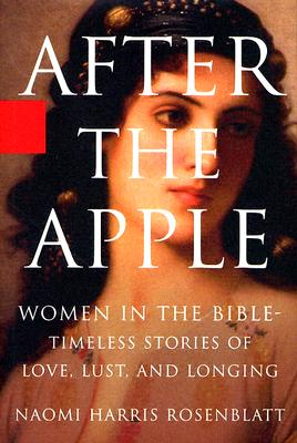After the Apple: Women in the Bible: Timeless Stories of Love, Lust, and Longing - Rosenblatt, Naomi H