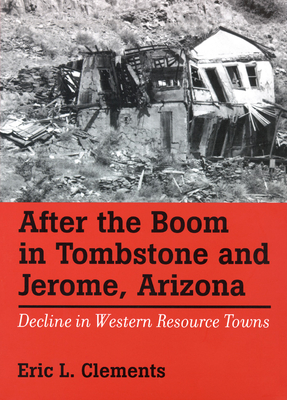 After the Boom in Tombstone and Jerome, Arizona: Decline in Western Resource Towns - Clements, Eric L