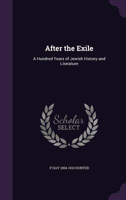 After the Exile: A Hundred Years of Jewish History and Literature - Hunter, P Hay 1854-1910