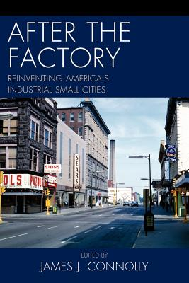 After the Factory: Reinventing America's Industrial Small Cities - Connolly, James J (Editor), and Dieterich-Ward, Allen (Contributions by), and Goebel, Alison D (Contributions by)