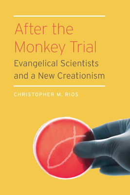 After the Monkey Trial: Evangelical Scientists and a New Creationism - Rios, Christopher M