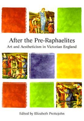 After the Pre-Raphaelites: Art & Aestheticism in Victorian England - Prettejohn, Elizabeth, and John, Elizabeth P (Editor)