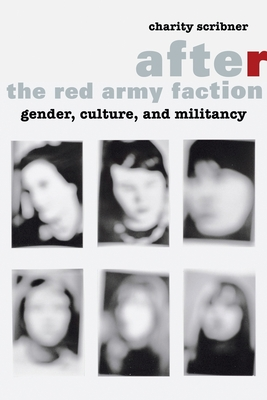 After the Red Army Faction: Gender, Culture, and Militancy - Scribner, Charity
