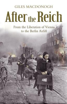 After the Reich: From the Liberation of Vienna to the Berlin Airlift - MacDonogh, Giles