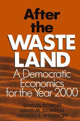 After the Waste Land: Democratic Economics for the Year 2000: Democratic Economics for the Year 2000 - Bowles, Samuel, and Gordon, David M, and Weisskopf, Thomas E
