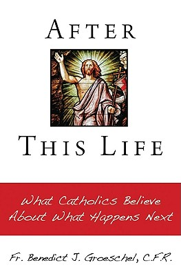 After This Life: What Catholics Belileve about What Happens Next - Groeschel, Benedict J, Fr., C.F.R.