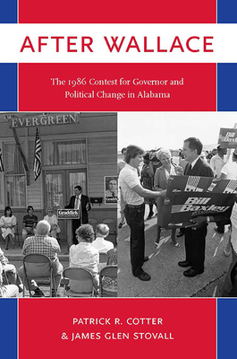 After Wallace: The 1986 Contest for Governor and Political Change in Alabama - Cotter, Patrick R, and Stovall, James Glen