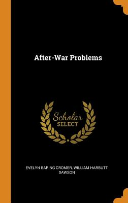 After-War Problems - Cromer, Evelyn Baring, and Dawson, William Harbutt