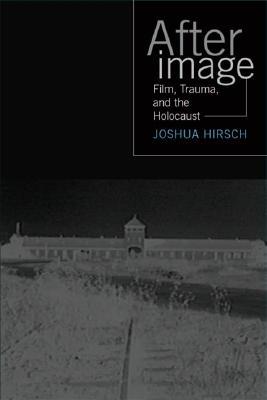 Afterimage: Film, Trauma, and the Holocaust - Hirsch, Joshua Francis