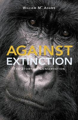 Against Extinction: The Story of Conservation - Adams, W M