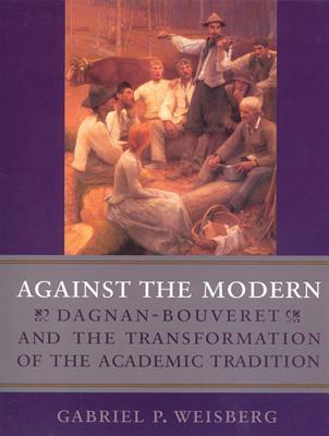 Against the Modern: Dagnan-Bouvert and the Transformation of the Academic - Weisberg, Gabriel P, Professor