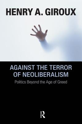 Against the Terror of Neoliberalism: Politics Beyond the Age of Greed - Giroux, Henry A