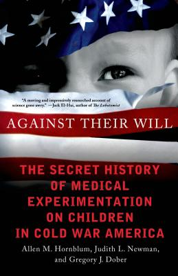 Against Their Will: The Secret History of Medical Experimentation on Children in Cold War America - Hornblum, Allen M, and Newman, Judith L, and Dober, Gregory J