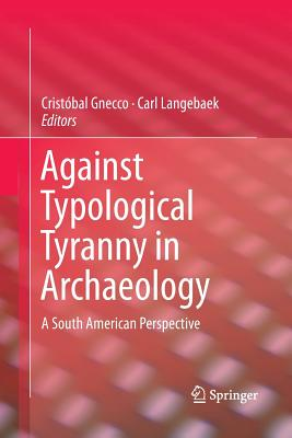 Against Typological Tyranny in Archaeology: A South American Perspective - Gnecco, Cristobal (Editor), and Langebaek, Carl (Editor)