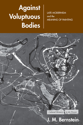 Against Voluptuous Bodies: Late Modernism and the Meaning of Painting - Bernstein, J M