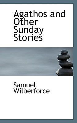 Agathos and Other Sunday Stories - Wilberforce, Samuel, Bp.