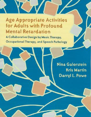 Age Appropriate Activities for Adults with Profound Mental Retardation: A Collaborative Design by Music Therapy, Occupational Therapy and Speech Pathol - Galerstein, Nina, and Martin, Kris, and Powe, Darryl